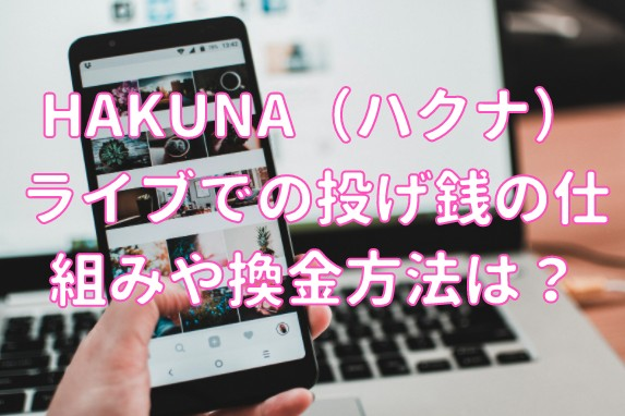HAKUNA(ハクナ)ライブでの投げ銭の仕組みや換金方法は?
