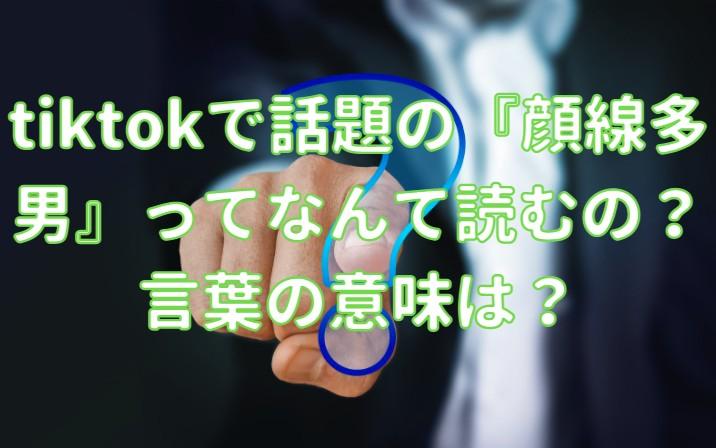tiktokで話題の『顔線多男』ってなんて読むの?言葉の意味は?