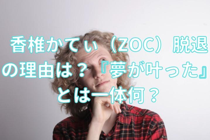 香椎かてぃ(ZOC)脱退の理由は?『夢が叶った』とは一体何?