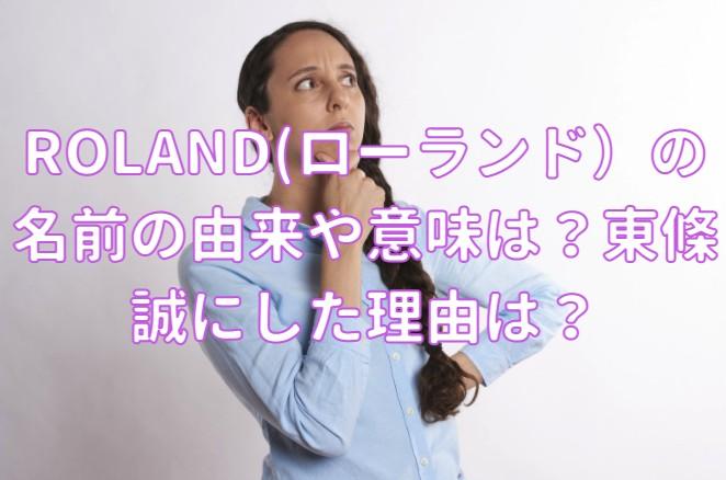 ROLAND(ローランド)の名前の由来や意味は?東條誠にした理由は?