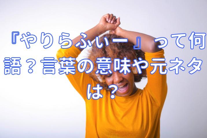 『やりらふぃー 』って何語?言葉の意味や元ネタは?