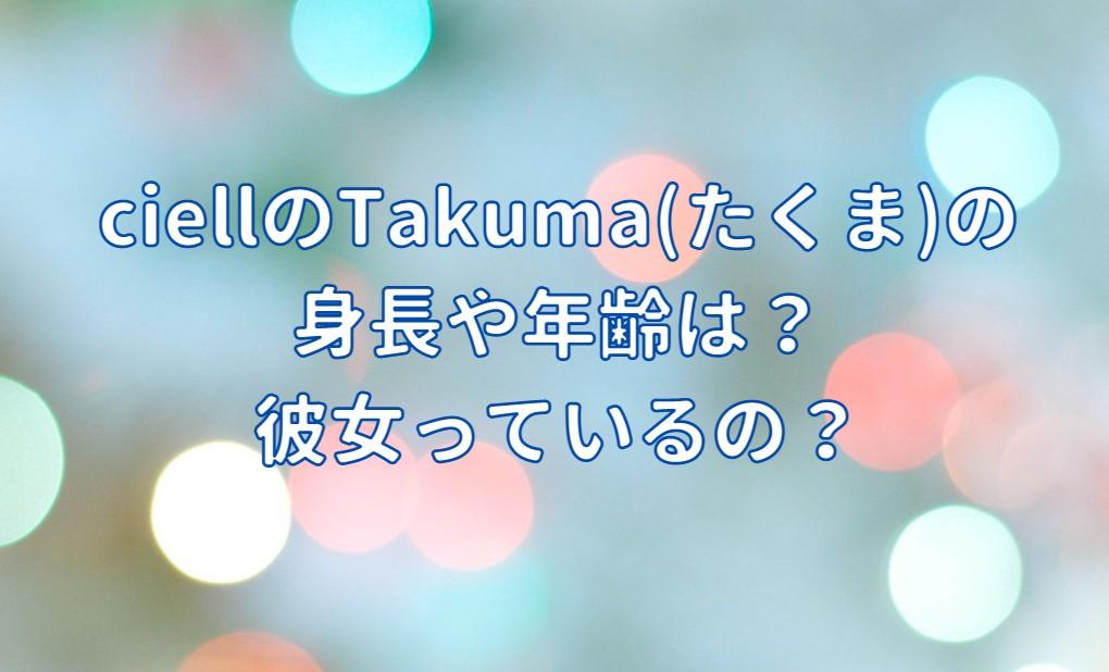 ciellのTakuma(たくま)の身長・年齢や彼女