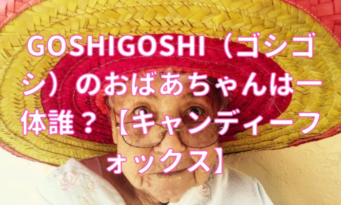 GOSHIGOSHI(ゴシゴシ)のおばあちゃんは一体誰?【キャンディーフォックス】