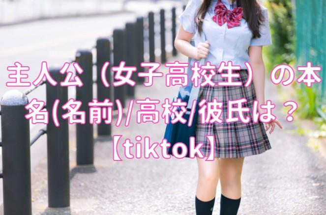 主人公(女子高校生)の本名(名前)/高校/彼氏は?【tiktok】