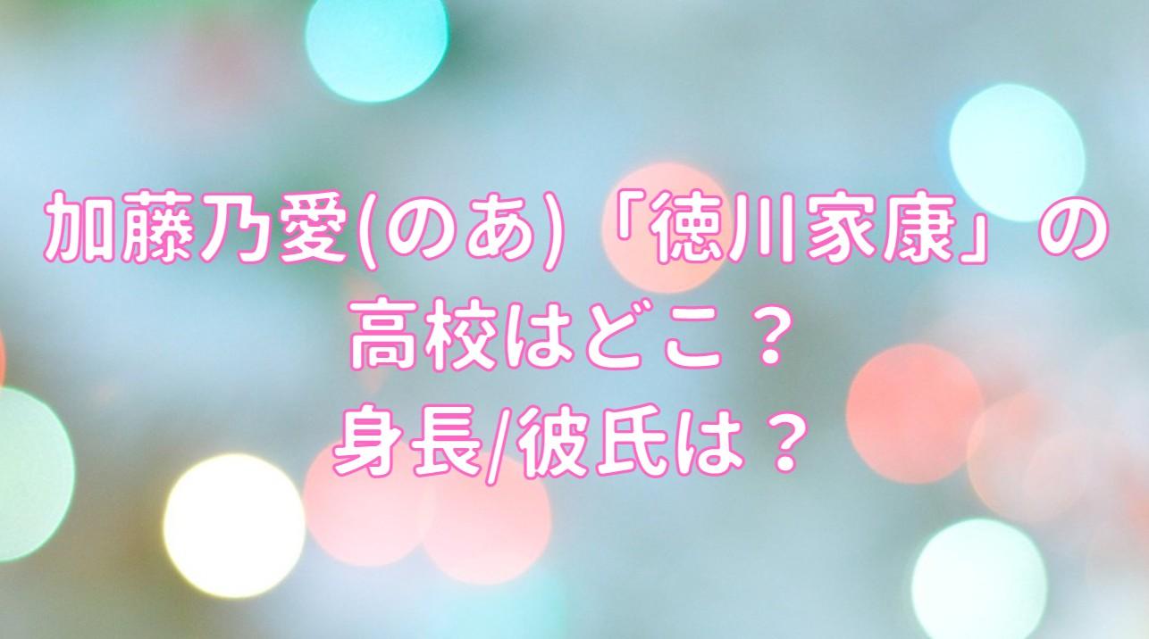 加藤乃愛(のあ)「徳川家康」の高校はどこ?身長/彼氏