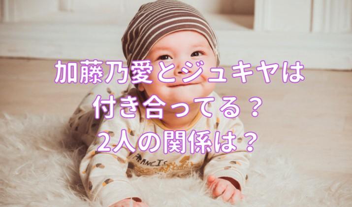 加藤乃愛とジュキヤは付き合ってる?2人の関係は?