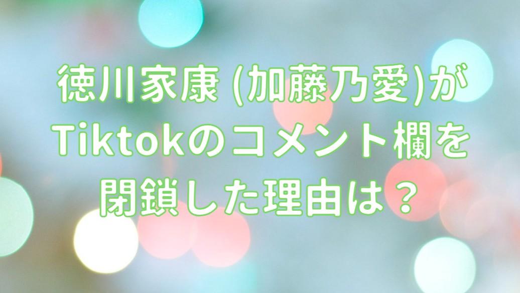 徳川家康 (加藤乃愛)がTiktokのコメント欄を閉鎖した理由は?