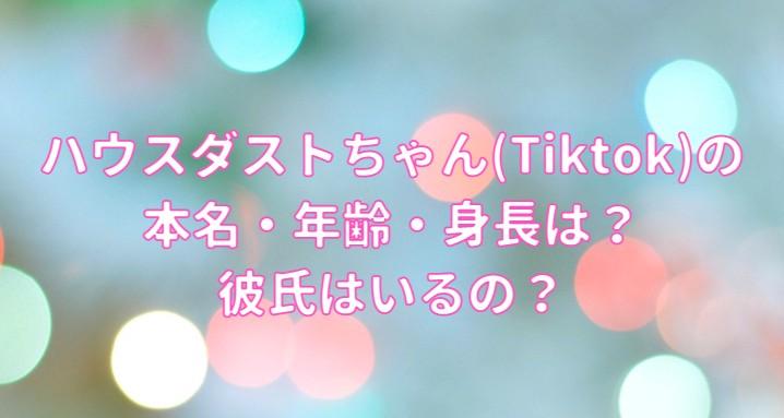 ハウスダストちゃん(Tiktok)の本名・年齢・身長・彼氏