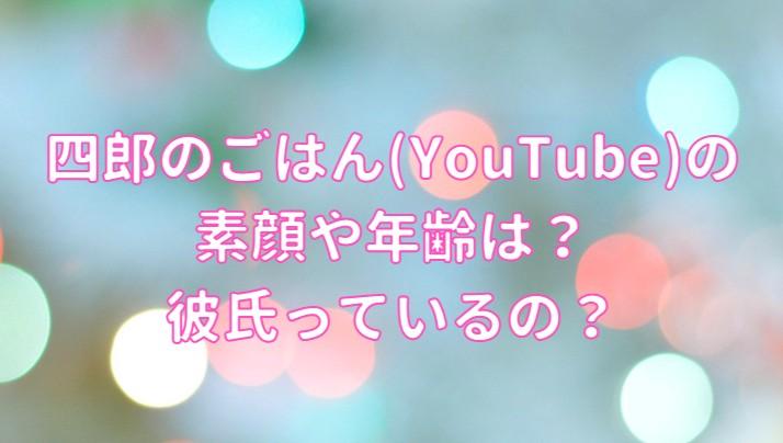四郎のごはん(YouTube)の素顔・年齢・彼氏