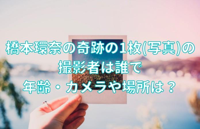 橋本環奈の奇跡の1枚(写真)の 撮影者は誰で 年齢・カメラや場所の記事のアイキャッチ画像