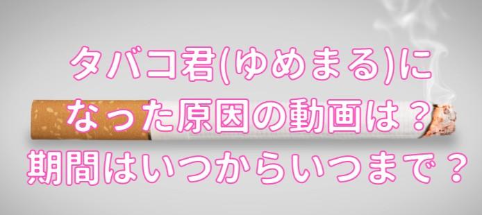 タバコ君(ゆめまる)になった原因の動画・期間はいつからいつまでの記事のアイキャッチ画像