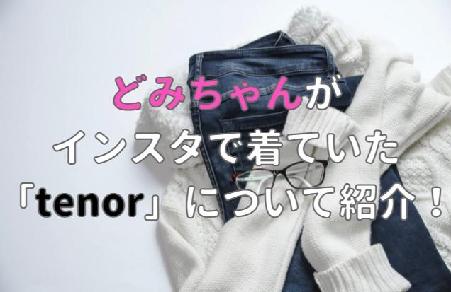 どみちゃんがインスタで着ていた「tenor」ってどこの服で販売場所の記事のアイキャッチ画像